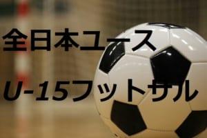 2018年第24回 全日本ユースU-15フットサル選手権大会 宮崎県大会結果速報! 7/15.16情報お待ちしています!