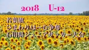 2018年度 若葉旗・ひまわりほーむカップ争奪 第34回 石川県ジュニアサッカー大会 U-12 ベスト16!次は7/1!