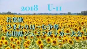 2018年度 若葉旗・ひまわりほーむカップ争奪 第34回 石川県ジュニアサッカー大会 U-11 結果速報6/23!