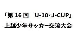 2018年度 第16回U-10・J-CUP上越少年サッカー交流大会 6/23,24開催!結果情報お待ちしています♪
