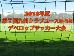 2018年度 第7回九州クラブユース(U-15)デベロップサッカー大会 7/21開幕!組合せ掲載!