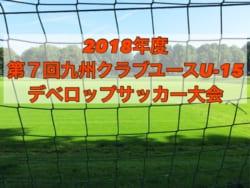 2018年度 第7回九州クラブユース(U-15)デベロップサッカー大会 優勝は長崎ドリームFC!結果表掲載