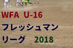 第11回 WFA U-16フレッシュマンリーグ2018 結果随時更新中!参加チームなど情報提供お待ちしています!