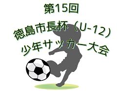 2018年度 第15回徳島市長杯(U-12)少年サッカー大会 優勝は河内北!