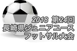 2018第24回長崎県ジュニアユースフットサル大会 組合せ掲載 7/21,22開催!!