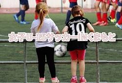 2018年度KFA 第24回女子U-15サッカーINくまもと 決勝戦結果お待ちしています!