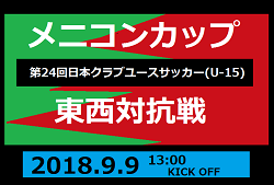 メニコンカップ2018 第24回日本クラブユースサッカー東西対抗戦(U-15)9/9開催!