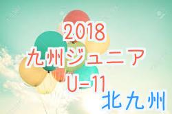【北九州】2018第30回九州ジュニア(U-11)新人戦 北九州地区予選 決勝トーナメント組合せ掲載! 次回9/23,24!
