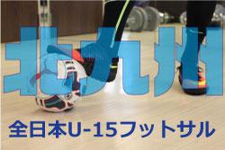 2018年 JFA第24回全日本ユース(U-15)フットサル大会 北九州予選 8/18.19結果速報!情報お待ちしております!