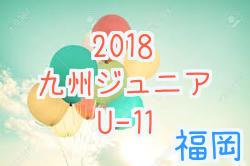 【福岡】2018第30回九州ジュニア(U-11)新人戦 福岡地区予選  次回9/22!