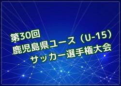 2018年度 第30回鹿児島県ユース(U-15)サッカー選手権大会 【組合せ掲載】1回戦 8/26!