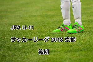 JFA U-11サッカーリーグ 2018 京都 後期 9/18更新しました!日程情報お待ちしています!