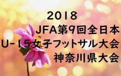 2018 JFA第9回全日本U-15女子フットサル大会 神奈川県大会 結果速報!9/22