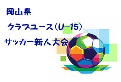 2018年度 第21回岡山県クラブユースサッカー新人(U-15)大会 11/10~12/9開催!
