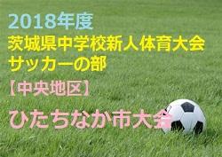 2018年度 茨城県中学校新人体育大会サッカーの部 (U-14)【中央地区】ひたちなか市大会 組み合わせ! 9/20・21開催!