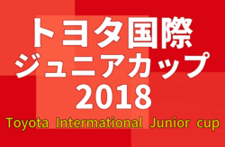 トヨタ国際ジュニアカップ 2018  Toyota International Junior Cup  優勝はタイ代表U-12!3連覇達成!情報お待ちしています!